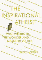 The Inspirational Atheist : Wise Words on the Wonder and Meaning of Life - Buzzy Jackson
