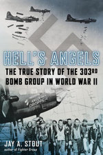 Hell's Angels : The True Story of the 303rd Bomb Group in World War II - Jay A. Stout