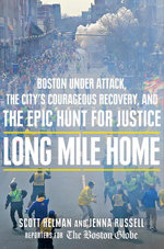 Long Mile Home : Boston Under Attack, the City's Courageous Recovery, and the Epic Hunt for Justice - Scott Helman