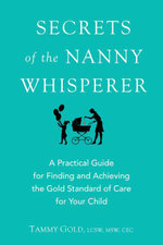 Secrets of the Nanny Whisperer : A Practical Guide For Finding and Achieving The Gold Standard of Care For Your Child - Tammy Gold
