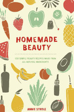 Homemade Beauty : 150 Simple Beauty Recipes Made from All-Natural Ingredients - Annie Strole