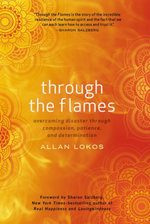 Through the Flames : Overcoming Disaster Through Compassion, Patience, and Determination - Allan Lokos