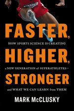 Faster, Higher, Stronger : How Sports Science Is Creating a New Generation of Superathletes--and What We Can Learn from Them - Mark McClusky