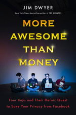 More Awesome Than Money : Four Boys and Their Heroic Quest to Save Your Privacy from Facebook - Jim Dwyer
