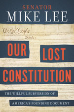 Our Lost Constitution : The Willful Subversion of America's Founding Document - Mike Lee
