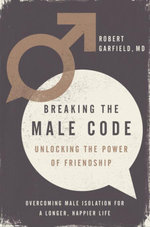 Breaking the Male Code : Unlocking the Power of Friendship - Robert Garfield