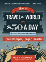 How to Travel the World on $50 a Day : Revised: Travel Cheaper, Longer, Smarter - Matt Kepnes