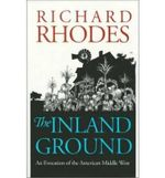 The Inland Ground : An Evocation of the American Middle West - Richard Rhodes
