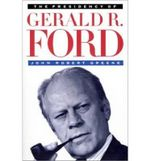 The Presidency of Gerald R. Ford - John Robert Greene