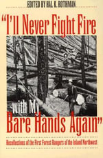 I'll Never Fight Fire with My Bare Hands Again : Recollections of the First Forest Rangers of the Inland Northwest