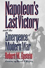 Napoleon's Last Victory and the Emergence of Modern War : The Young Napoleon - Robert M. Epstein