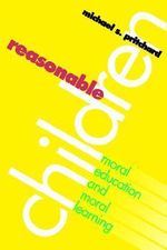 Reasonable Children : Moral Education and Moral Learning - Michael S. Pritchard