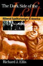 The Dark Side of the Left : Illiberal Egalitarianism in America - Richard J. Ellis