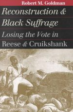 Reconstruction and Black Suffrage : Losing the Vote in Reese and Cruikshank - Robert Michael Goldman