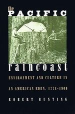 The Pacific Raincoast : Environment and Culture in an American Eden, 1778-1900 - Robert Bunting
