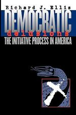 Democratic Delusions : The Initiative Process in America - Richard J. Ellis