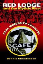 Red Lodge and the Mythic West : Coal Miners to Cowboys - Bonnie Christensen