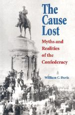 The Cause Lost : Myths and Realities of the Confederacy - William C. Davis