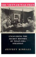 The Vietnam War Files : Uncovering the Secret History of Nixon-Era Strategy - Jeffrey Kimball