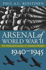 Arsenal of World War II : The Political Economy of American Warfare, 1940-1945 - Paul A.C. Koistinen