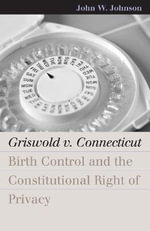 Griswold v. Connecticut : Birth Control and the Constitutional Right of Privacy - John W. Johnson