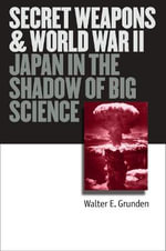Secret Weapons and World War II : Japan in the Shadow of Big Science - Walter E. Grunden