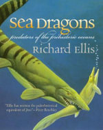 Sea Dragons : Predators of the Prehistoric Oceans - Richard Ellis
