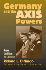 Germany and the Axis Powers : From Coalition to Collapse - R.L. DiNardo