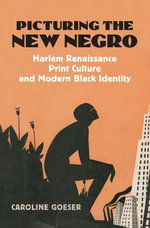 Picturing the New Negro : Harlem Renaissance Print Culture and Modern Black Identity - Caroline Goeser