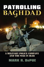 Patrolling Baghdad : A Military Police Company and the War in Iraq - Mark R. DePue