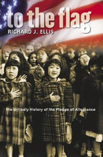 To the Flag : The Unlikely History of the Pledge of Allegiance - Richard J. Ellis