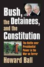 Bush, the Detainees, and the Constitution : The Battle Over Presidential Power in the War on Terror - Howard Ball