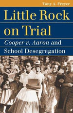 Little Rock on Trial : Cooper V. Aaron and School Desegregation - Tony Allan Freyer