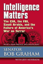 Intelligence Matters : The CIA, the FBI, Saudi Arabia, and the Failure of America's War on Terror - Bob Graham