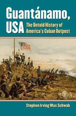 Guantanamo, USA : The Untold History of America's Cuban Outpost - Stephen Irving Max Schwab