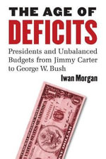 The Age of Deficits : Presidents and Unbalanced Budgets from Jimmy Carter to George W. Bush - Iwan Morgan