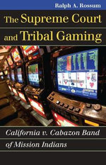 The Supreme Court and Tribal Gaming : California V. Cabazon Band of Mission Indians - Ralph A. Rossum