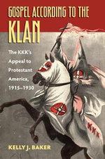 Gospel According to the Klan : The KKK's Appeal to Protestant America, 1915-1930 - Kelly J. Baker