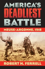 America's Deadliest Battle : Meuse-Argonne, 1918 - Robert H. Ferrell