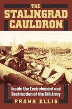 The Stalingrad Cauldron : Inside the Encirclement and Destruction of the 6th Army - Frank Ellis