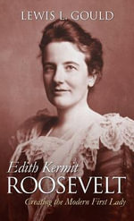Edith Kermit Roosevelt : Creating the Modern First Lady - Lewis L. Gould