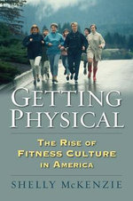 Getting Physical : The Rise of Fitness Culture in America - Shelly McKenzie