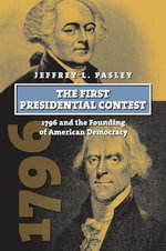 The First Presidential Contest : 1796 and the Founding of American Democracy - Jeffrey L. Pasley