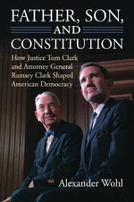 Father, Son, and Constitution : How Justice Tom Clark and Attorney General Ramsey Clark Shaped American Democracy - Alexander Wohl