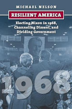 Resilient America : Electing Nixon in 1968, Channeling Dissent, and Dividing Government - Michael Nelson