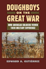Doughboys on The Great War : How American Soldiers Viewed Their Military Experience - Edward A. Gutierrez