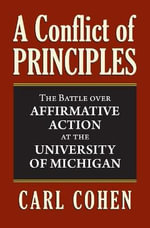 A Conflict of Principles : The Battle Over Affirmative Action at the University of Michigan - Carl Cohen