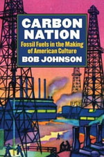 Carbon Nation : Fossil Fuels in the Making of American Culture - Bob Johnson
