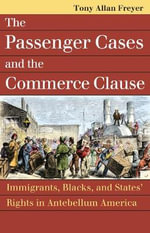 The Passenger Cases and the Commerce Clause : Immigrants, Blacks, and States' Rights in Antebellum America - Tony Allan Freyer