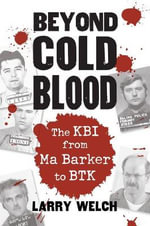 Beyond Cold Blood : The KBI from Ma Barker to BTK - Larry Welch
